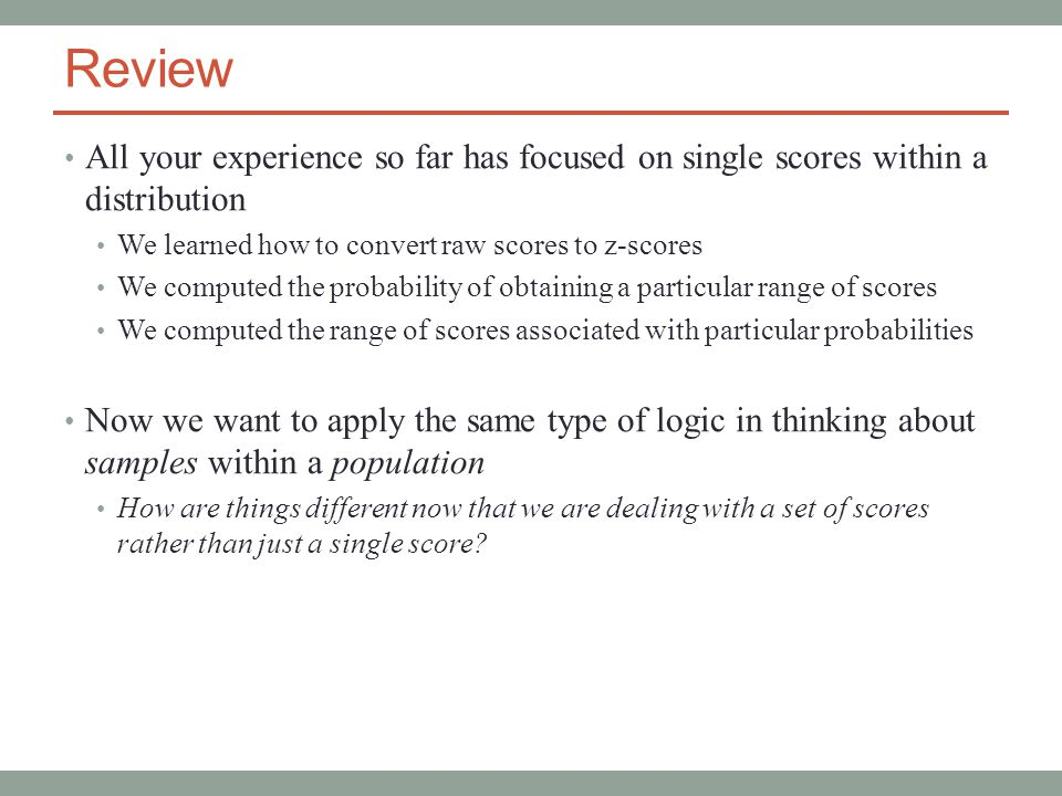 Review All your experience so far has focused on single scores within a distribution We learned how to convert raw scores to z-scores We computed the probability of obtaining a particular range of scores We computed the range of scores associated with particular probabilities Now we want to apply the same type of logic in thinking about samples within a population How are things different now that we are dealing with a set of scores rather than just a single score