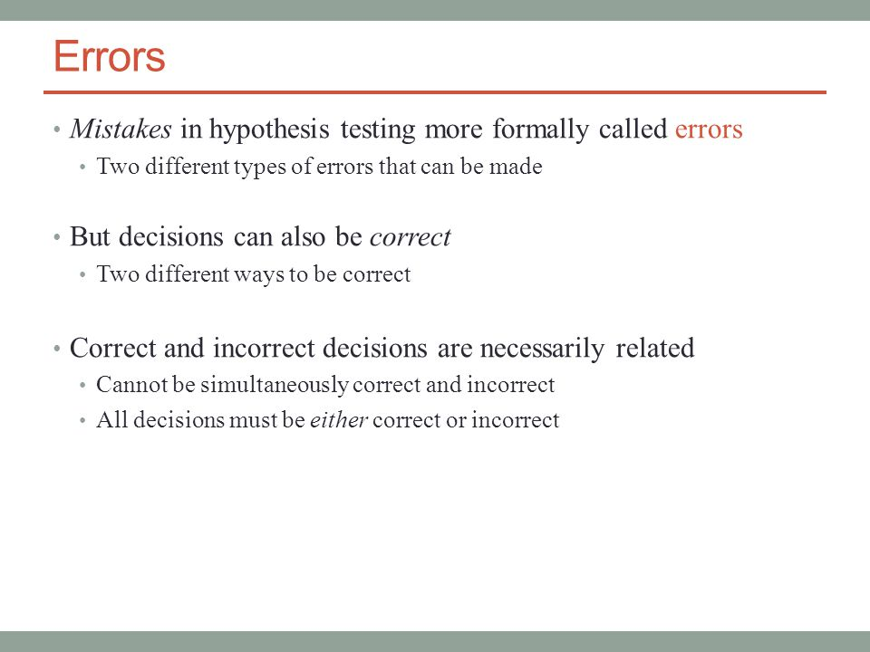 Errors Mistakes in hypothesis testing more formally called errors Two different types of errors that can be made But decisions can also be correct Two different ways to be correct Correct and incorrect decisions are necessarily related Cannot be simultaneously correct and incorrect All decisions must be either correct or incorrect