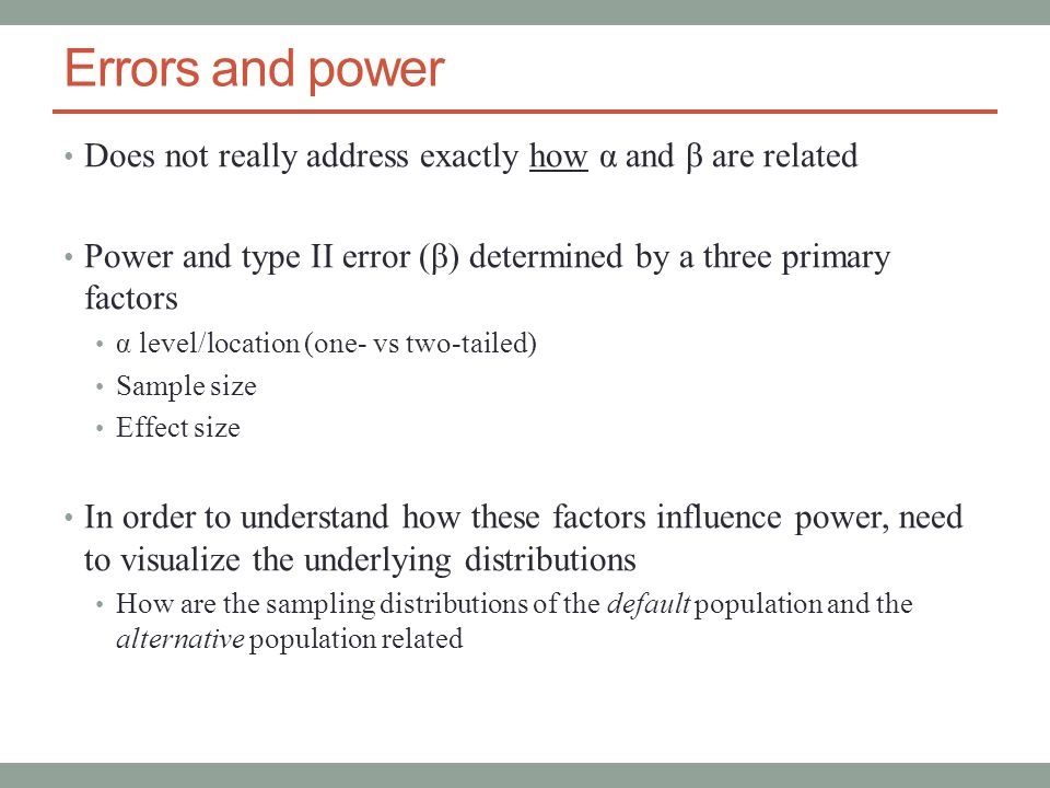Errors and power Does not really address exactly how α and β are related Power and type II error (β) determined by a three primary factors α level/location (one- vs two-tailed) Sample size Effect size In order to understand how these factors influence power, need to visualize the underlying distributions How are the sampling distributions of the default population and the alternative population related