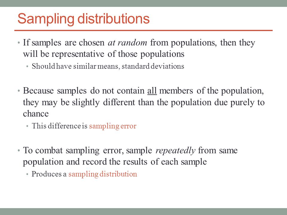 Sampling distributions If samples are chosen at random from populations, then they will be representative of those populations Should have similar means, standard deviations Because samples do not contain all members of the population, they may be slightly different than the population due purely to chance This difference is sampling error To combat sampling error, sample repeatedly from same population and record the results of each sample Produces a sampling distribution