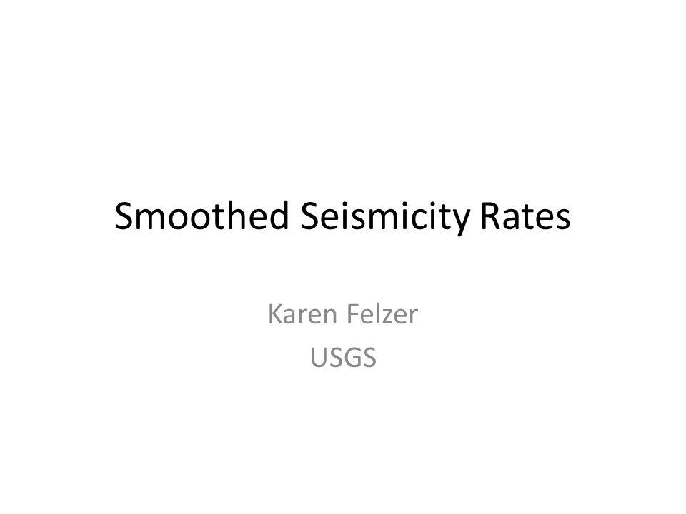 Smoothed Seismicity Rates Karen Felzer USGS
