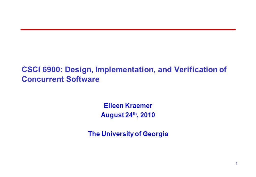 1 CSCI 6900: Design, Implementation, and Verification of Concurrent Software Eileen Kraemer August 24 th, 2010 The University of Georgia