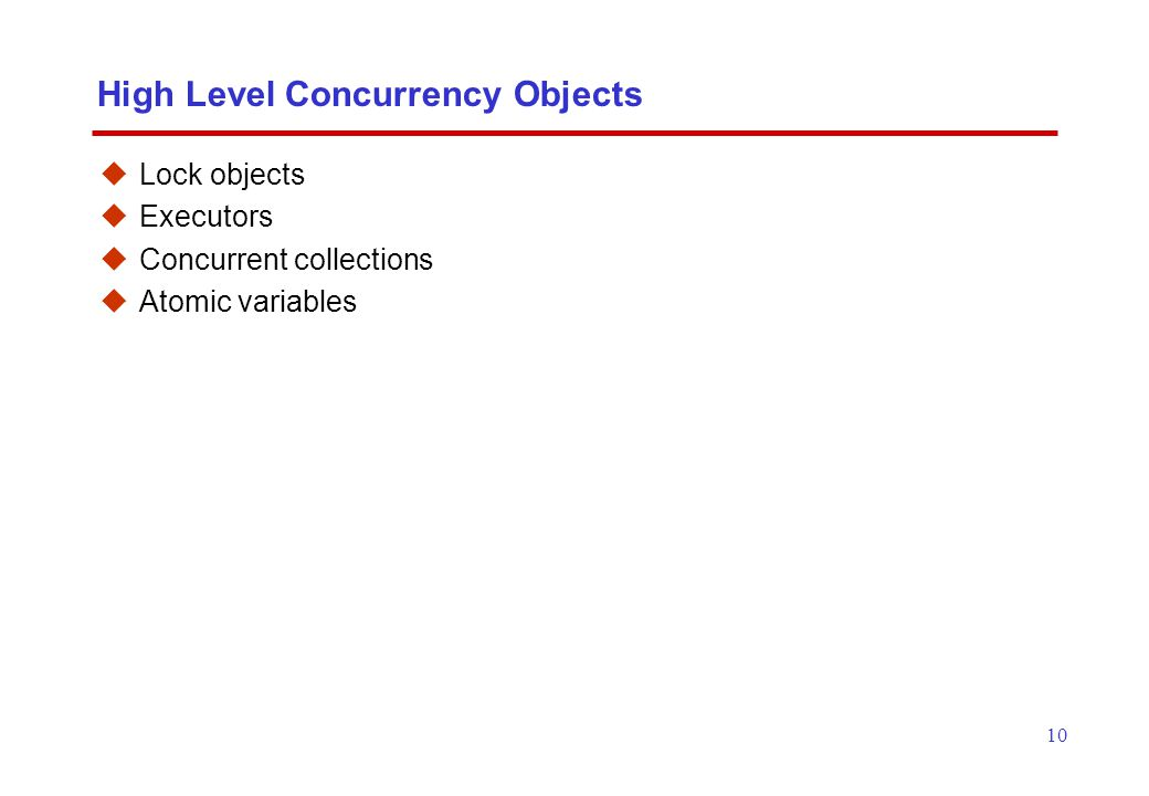 10 High Level Concurrency Objects  Lock objects  Executors  Concurrent collections  Atomic variables