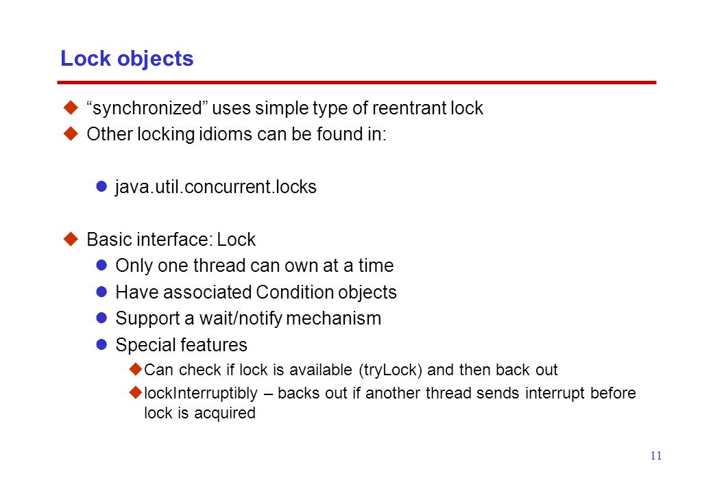 11 Lock objects  synchronized uses simple type of reentrant lock  Other locking idioms can be found in: java.util.concurrent.locks  Basic interface: Lock Only one thread can own at a time Have associated Condition objects Support a wait/notify mechanism Special features  Can check if lock is available (tryLock) and then back out  lockInterruptibly – backs out if another thread sends interrupt before lock is acquired