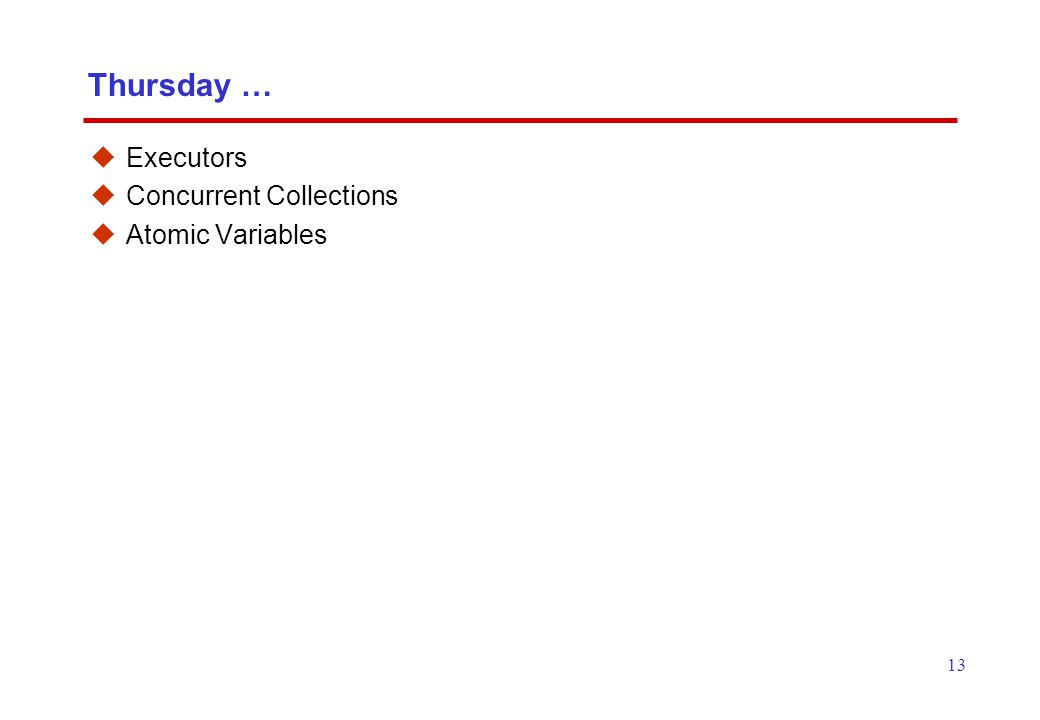 13 Thursday …  Executors  Concurrent Collections  Atomic Variables