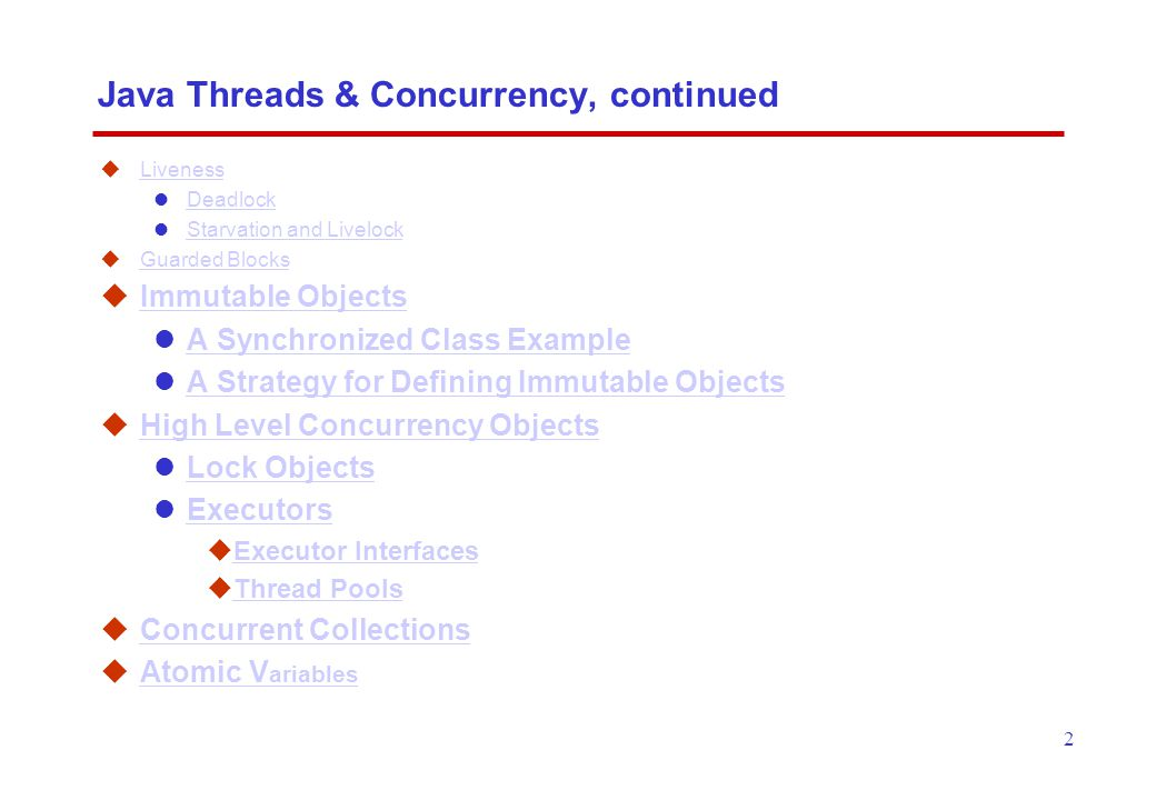 2 Java Threads & Concurrency, continued  Liveness Liveness Deadlock Starvation and Livelock  Guarded Blocks Guarded Blocks  Immutable Objects Immutable Objects A Synchronized Class Example A Strategy for Defining Immutable Objects  High Level Concurrency Objects High Level Concurrency Objects Lock Objects Executors  Executor Interfaces Executor Interfaces  Thread Pools Thread Pools  Concurrent Collections Concurrent Collections  Atomic V ariables Atomic V ariables