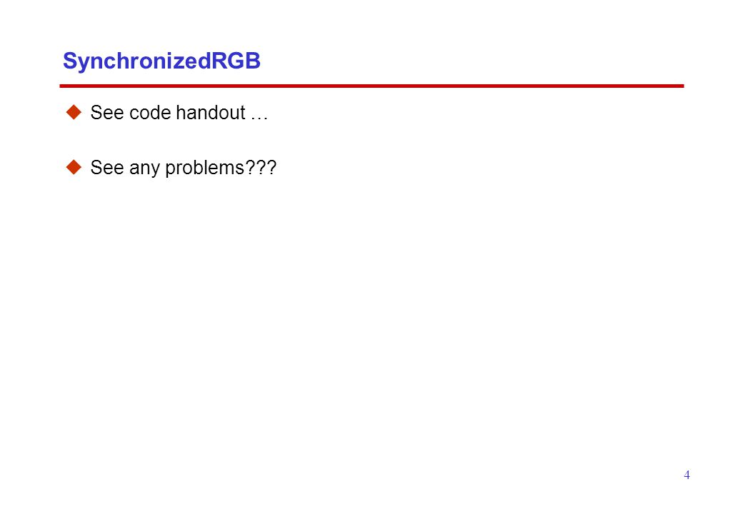 4 SynchronizedRGB  See code handout …  See any problems