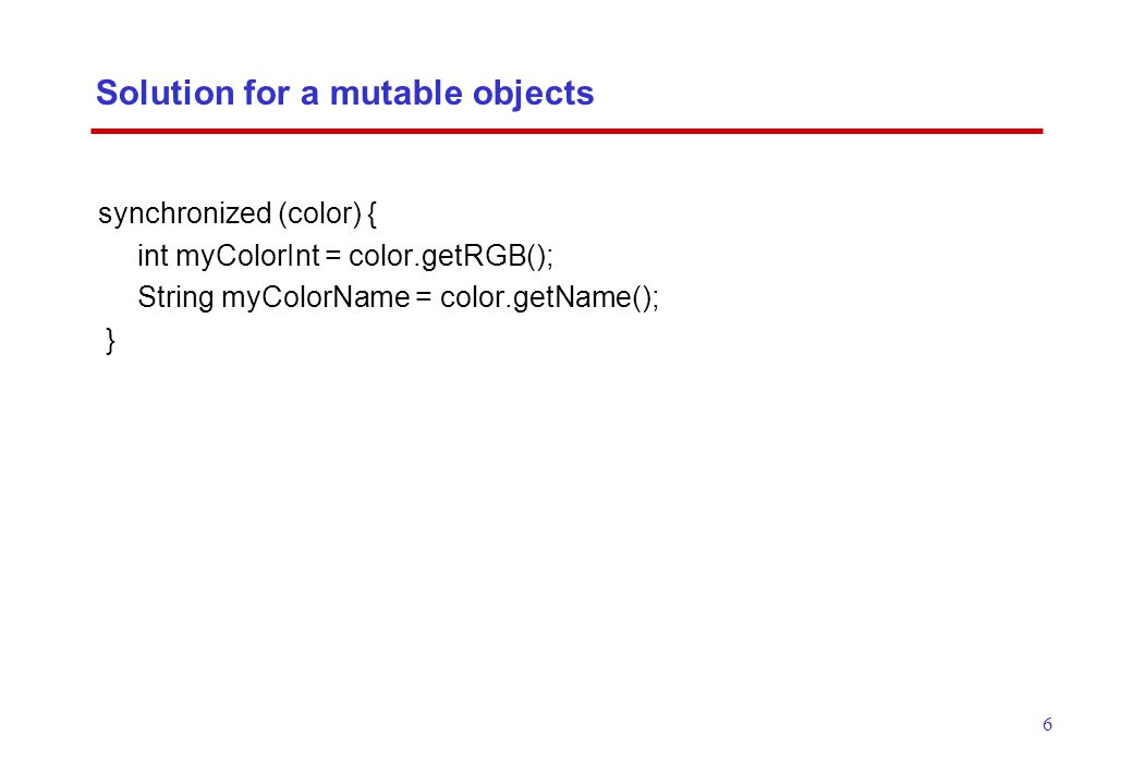 6 Solution for a mutable objects synchronized (color) { int myColorInt = color.getRGB(); String myColorName = color.getName(); }