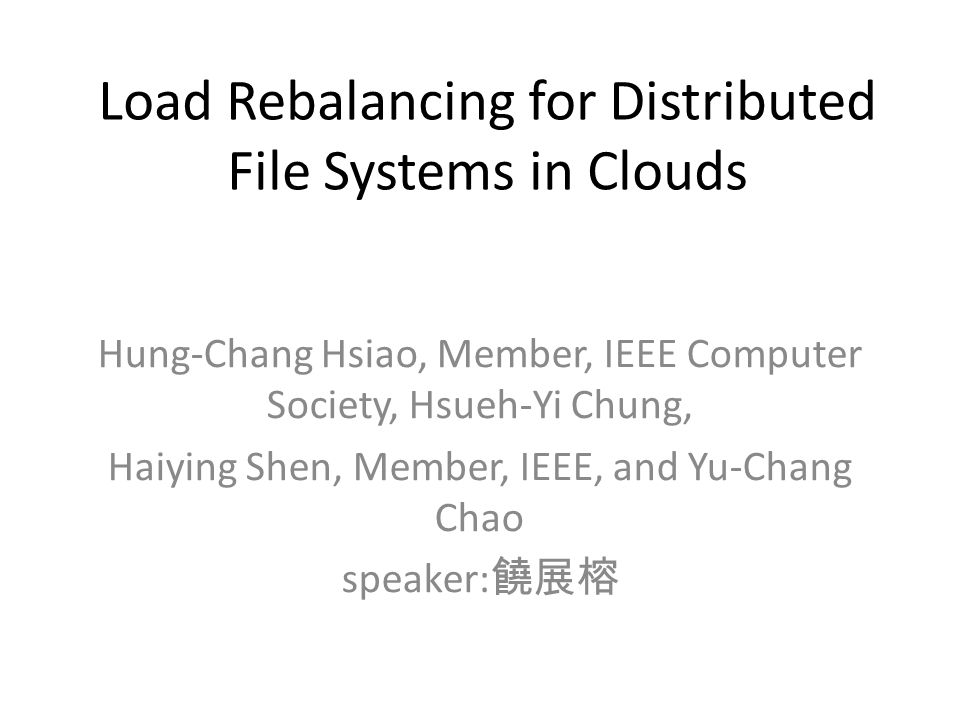Load Rebalancing for Distributed File Systems in Clouds Hung-Chang Hsiao, Member, IEEE Computer Society, Hsueh-Yi Chung, Haiying Shen, Member, IEEE, and Yu-Chang Chao speaker: 饒展榕