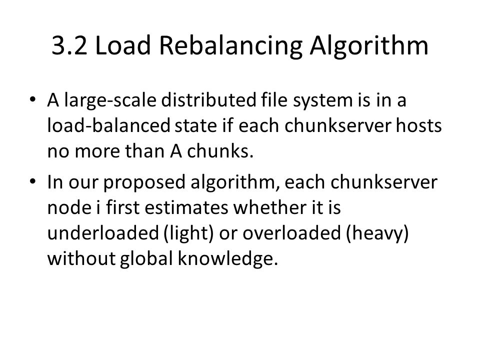 3.2 Load Rebalancing Algorithm A large-scale distributed file system is in a load-balanced state if each chunkserver hosts no more than A chunks.