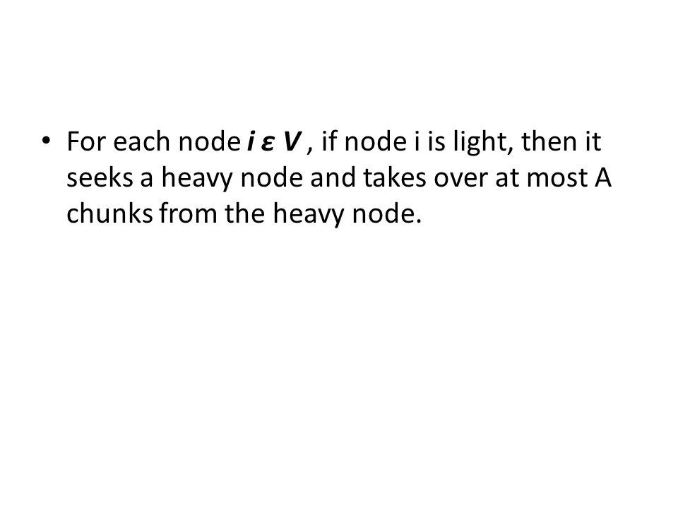 For each node i ε V, if node i is light, then it seeks a heavy node and takes over at most A chunks from the heavy node.