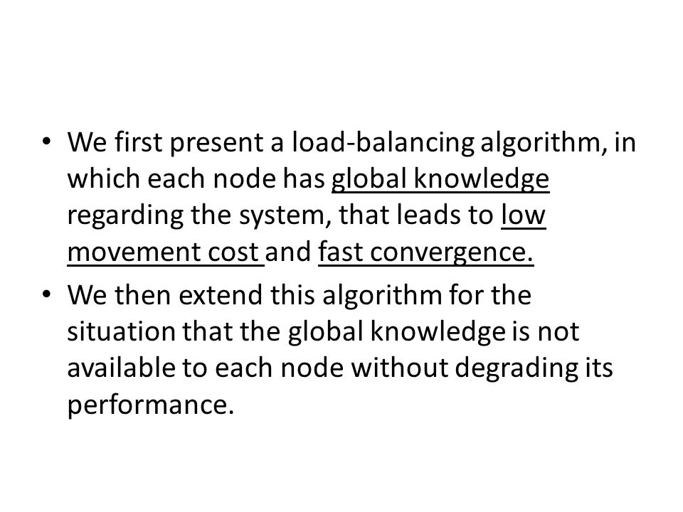 We first present a load-balancing algorithm, in which each node has global knowledge regarding the system, that leads to low movement cost and fast convergence.