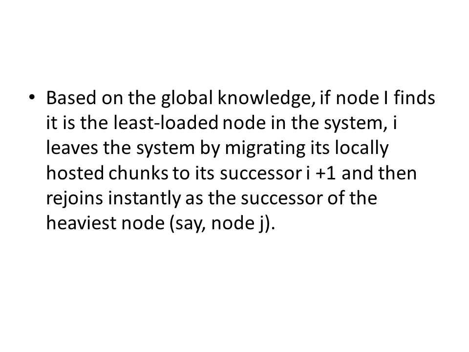 Based on the global knowledge, if node I finds it is the least-loaded node in the system, i leaves the system by migrating its locally hosted chunks to its successor i +1 and then rejoins instantly as the successor of the heaviest node (say, node j).