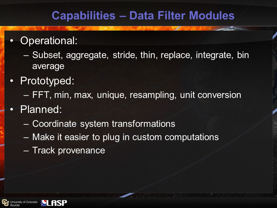 Capabilities – Data Filter Modules Operational: –Subset, aggregate, stride, thin, replace, integrate, bin average Prototyped: –FFT, min, max, unique, resampling, unit conversion Planned: –Coordinate system transformations –Make it easier to plug in custom computations –Track provenance