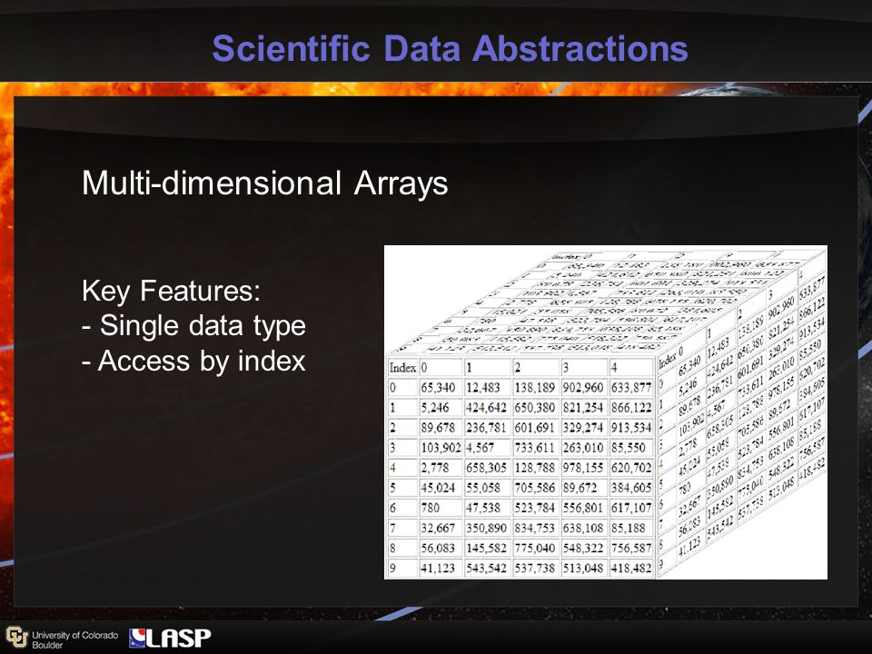 Scientific Data Abstractions Multi-dimensional Arrays Key Features: - Single data type - Access by index