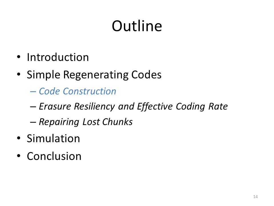 Outline Introduction Simple Regenerating Codes – Code Construction – Erasure Resiliency and Effective Coding Rate – Repairing Lost Chunks Simulation Conclusion 14