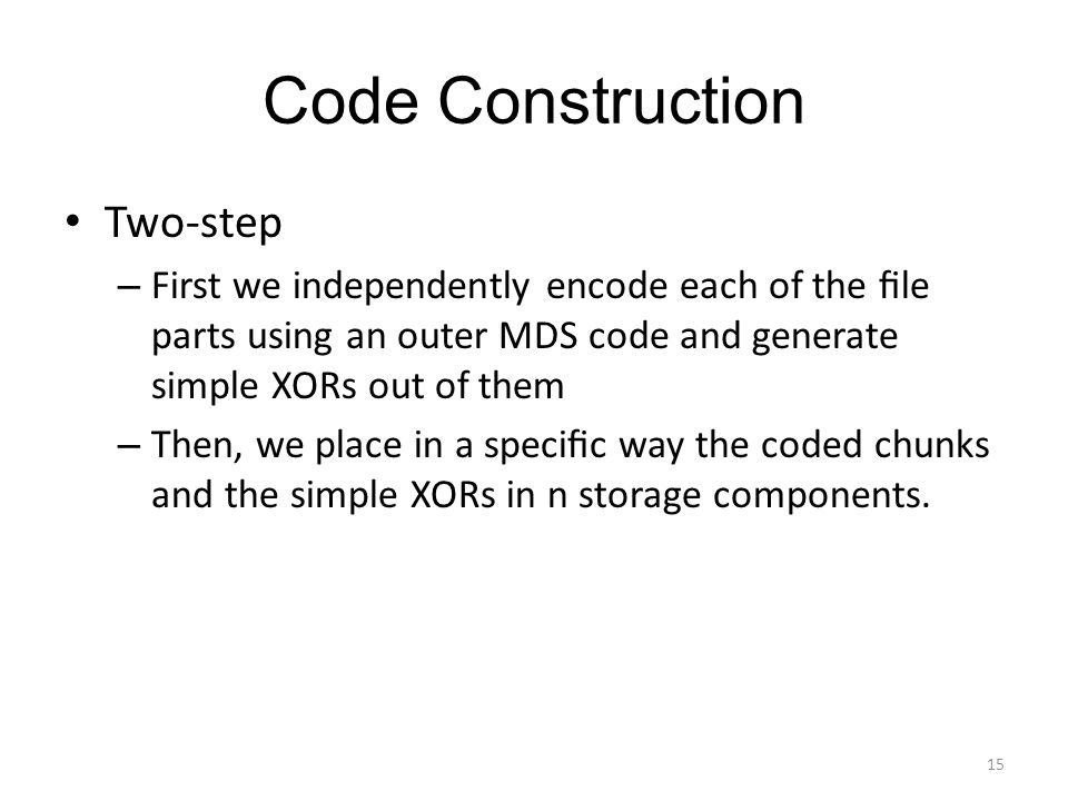Code Construction Two-step – First we independently encode each of the file parts using an outer MDS code and generate simple XORs out of them – Then, we place in a specific way the coded chunks and the simple XORs in n storage components.