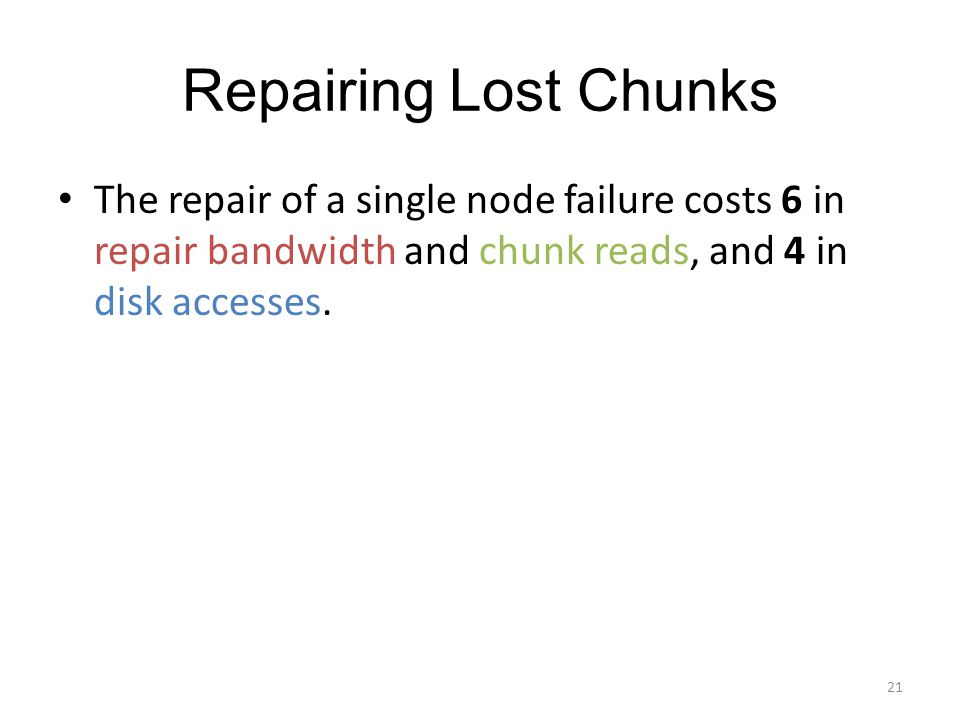 Repairing Lost Chunks The repair of a single node failure costs 6 in repair bandwidth and chunk reads, and 4 in disk accesses. 21