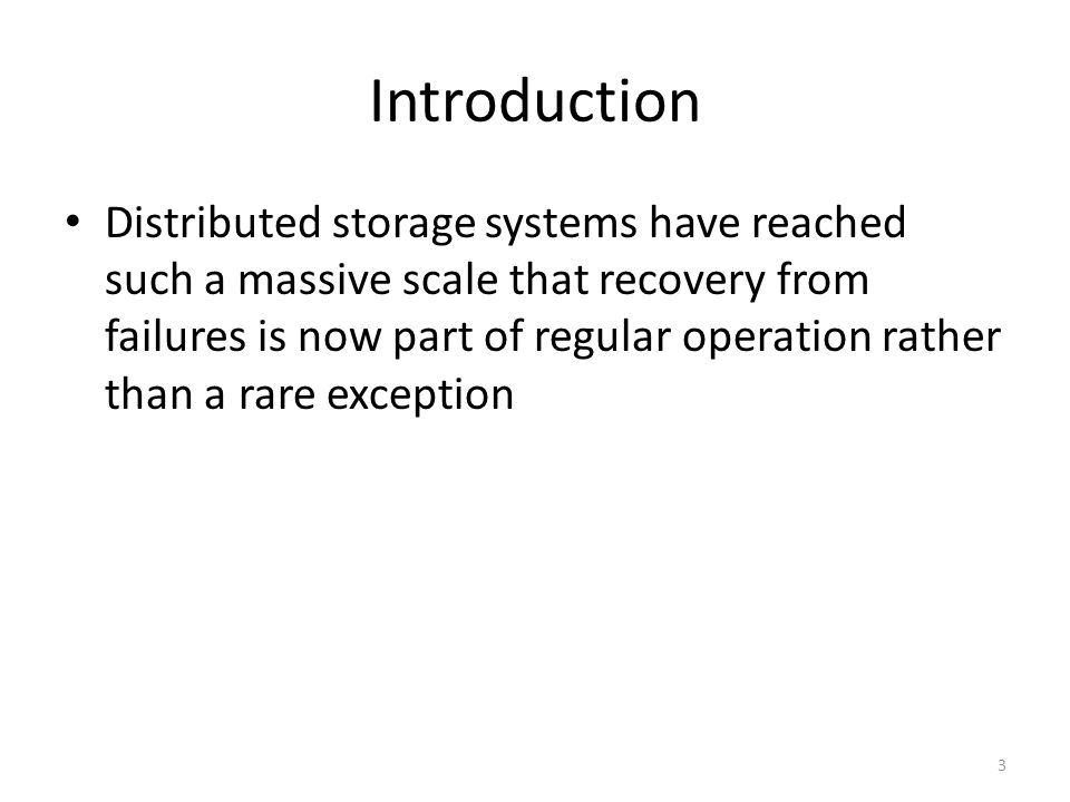 Introduction Distributed storage systems have reached such a massive scale that recovery from failures is now part of regular operation rather than a
