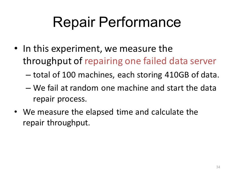 Repair Performance In this experiment, we measure the throughput of repairing one failed data server – total of 100 machines, each storing 410GB of data.