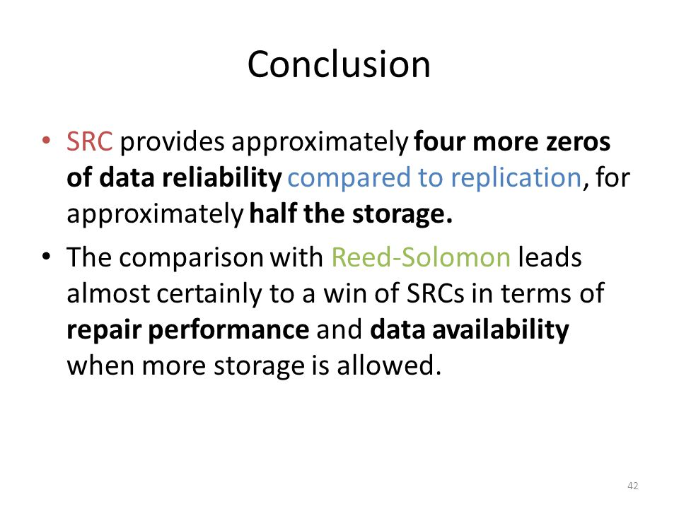 Conclusion SRC provides approximately four more zeros of data reliability compared to replication, for approximately half the storage. The comparison