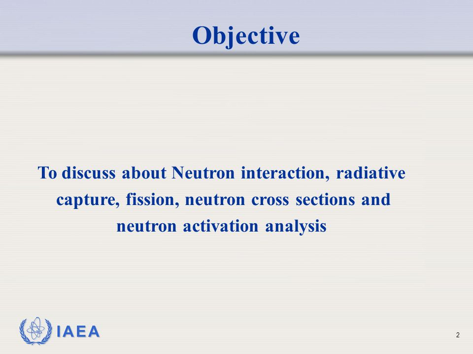 IAEA Objective To discuss about Neutron interaction, radiative capture, fission, neutron cross sections and neutron activation analysis 2