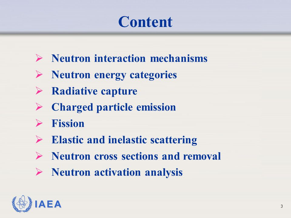 IAEA Content  Neutron interaction mechanisms  Neutron energy categories  Radiative capture  Charged particle emission  Fission  Elastic and inel