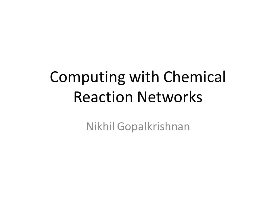 Computing with Chemical Reaction Networks Nikhil Gopalkrishnan