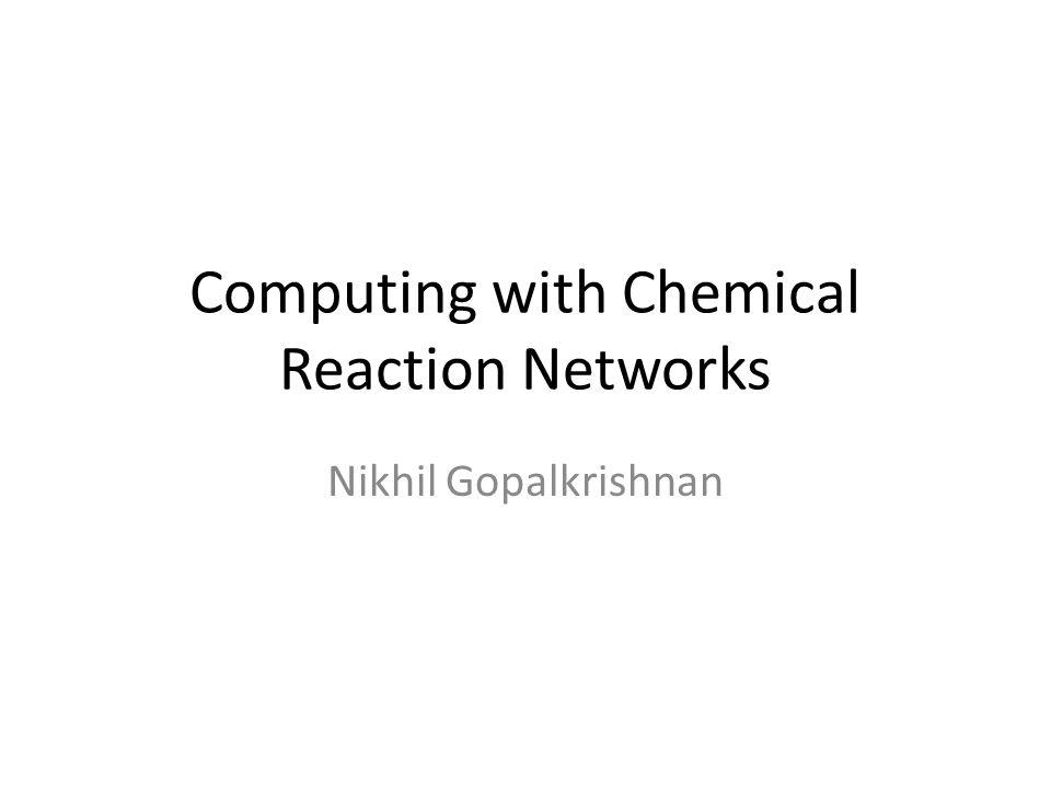 Computing with Chemical Reaction Networks Nikhil Gopalkrishnan