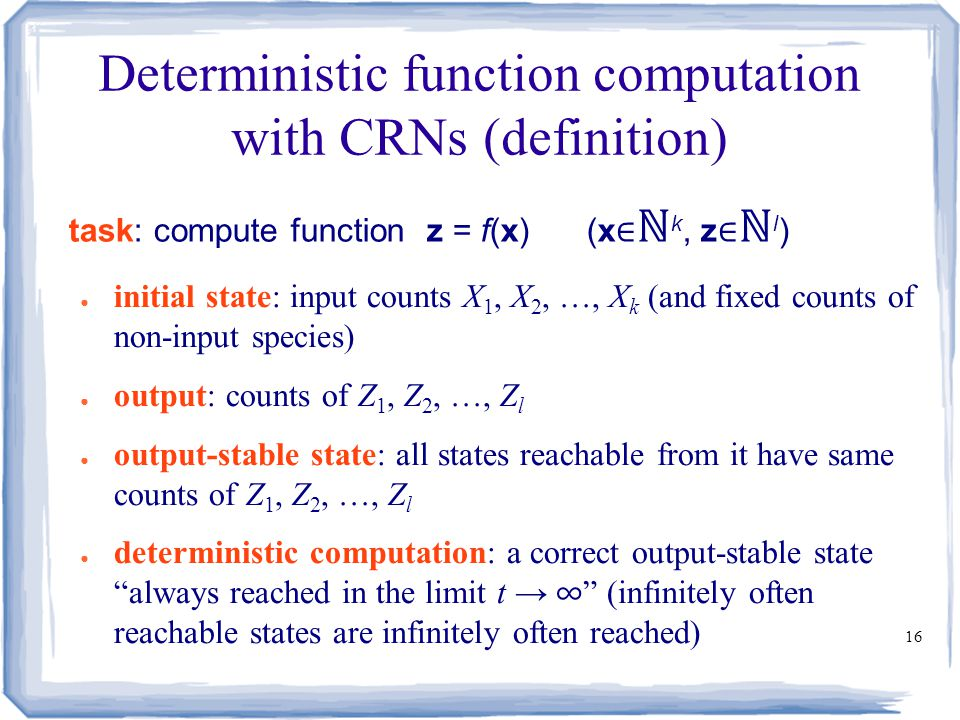 16 Deterministic function computation with CRNs (definition) ● initial state: input counts X 1, X 2, …, X k (and fixed counts of non-input species) ●