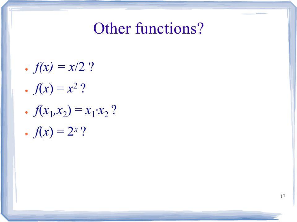 17 Other functions ● f(x) = x/2 ● f(x) = x 2 ● f(x 1,x 2 ) = x 1 ∙ x 2 ● f(x) = 2 x
