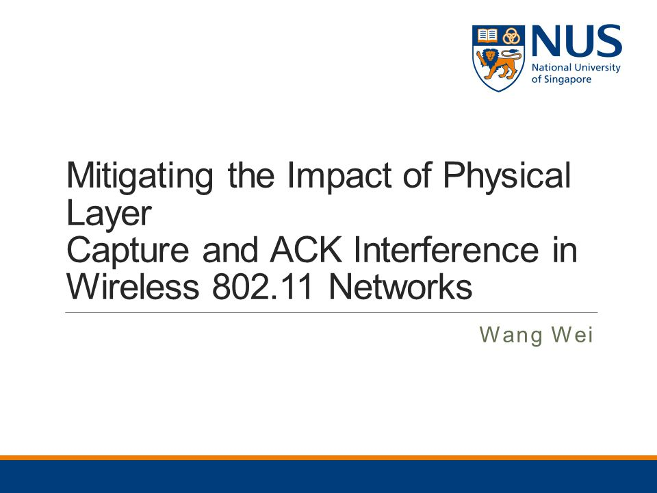 Mitigating the Impact of Physical Layer Capture and ACK Interference in Wireless 802.11 Networks Wang Wei