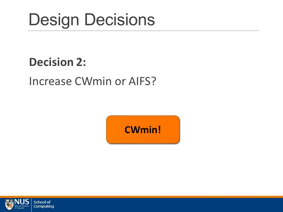 School of Computing Design Decisions Decision 2: Increase CWmin or AIFS? CWmin!