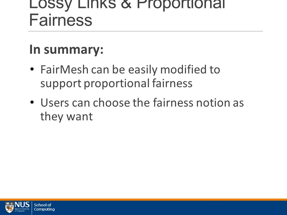 School of Computing Lossy Links & Proportional Fairness In summary: FairMesh can be easily modified to support proportional fairness Users can choose the fairness notion as they want