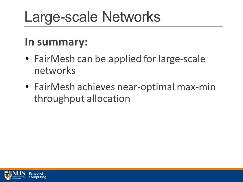 School of Computing Large-scale Networks In summary: FairMesh can be applied for large-scale networks FairMesh achieves near-optimal max-min throughput allocation