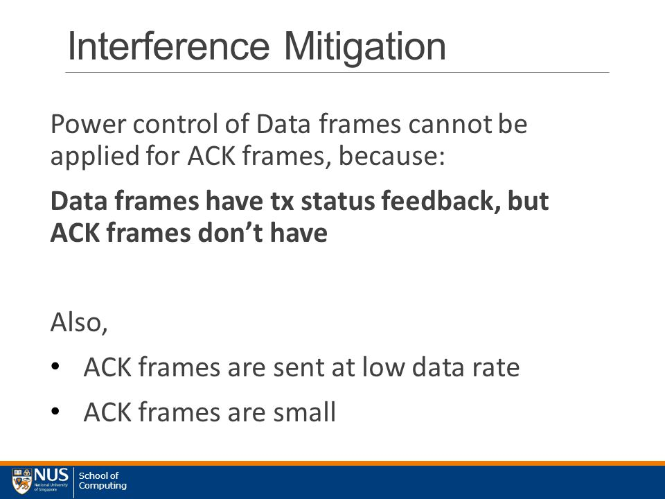 School of Computing Interference Mitigation Power control of Data frames cannot be applied for ACK frames, because: Data frames have tx status feedback, but ACK frames don't have Also, ACK frames are sent at low data rate ACK frames are small
