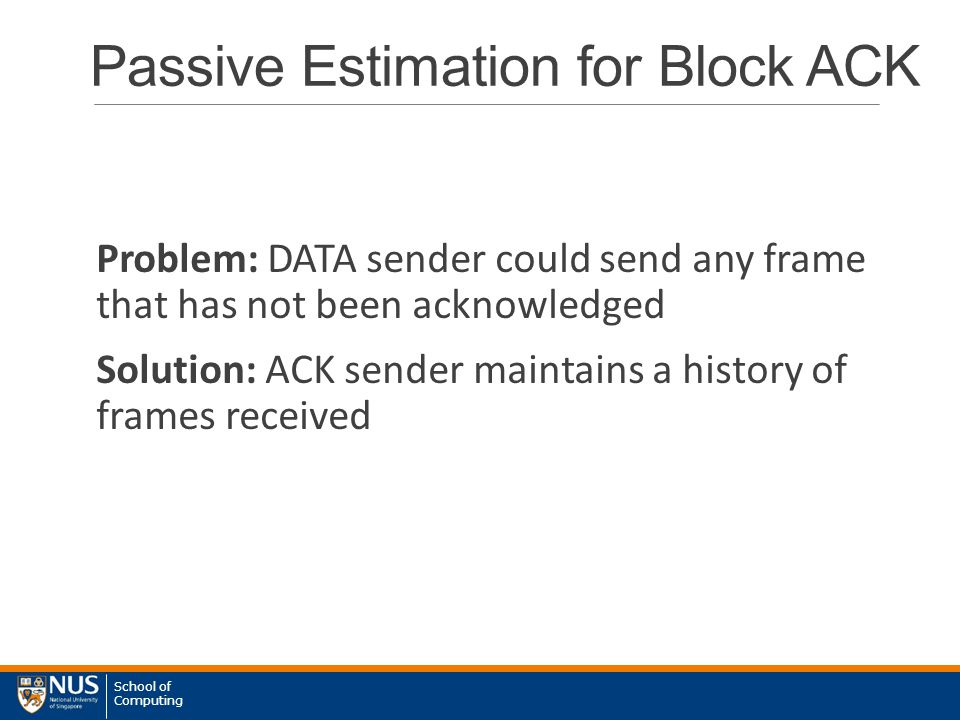 School of Computing Passive Estimation for Block ACK Problem: DATA sender could send any frame that has not been acknowledged Solution: ACK sender maintains a history of frames received