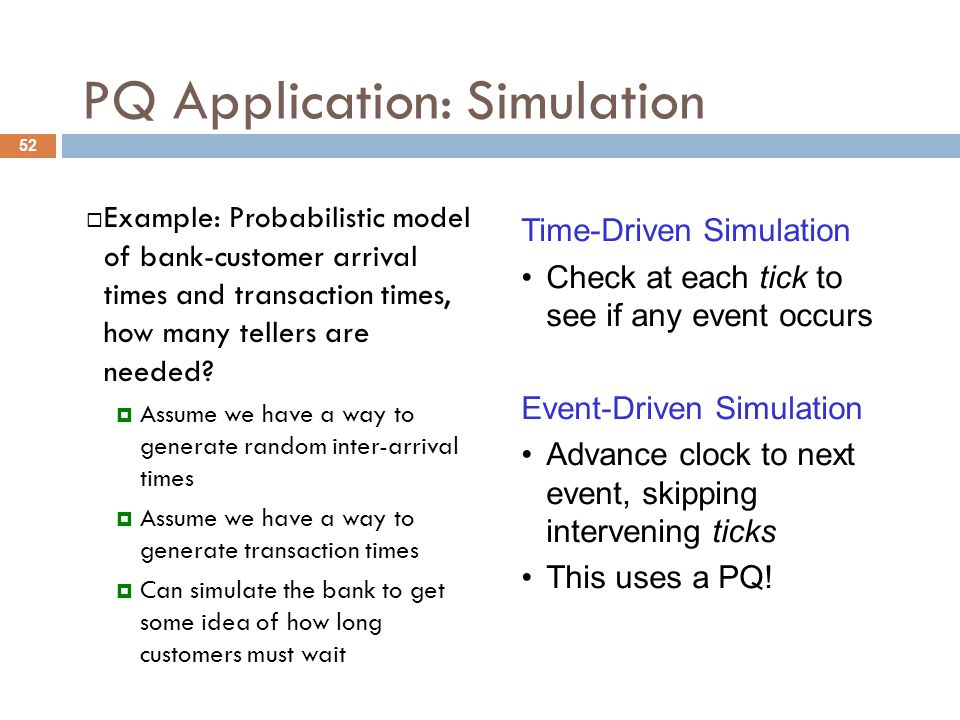 PQ Application: Simulation  Example: Probabilistic model of bank-customer arrival times and transaction times, how many tellers are needed.