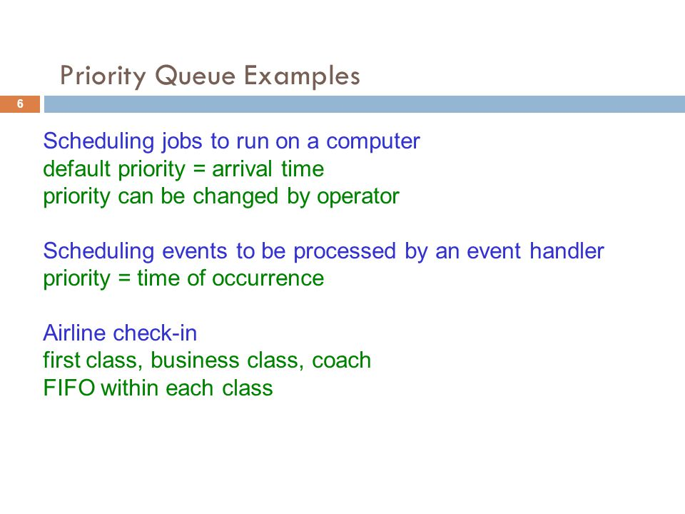 Priority Queue Examples Scheduling jobs to run on a computer default priority = arrival time priority can be changed by operator Scheduling events to be processed by an event handler priority = time of occurrence Airline check-in first class, business class, coach FIFO within each class 6