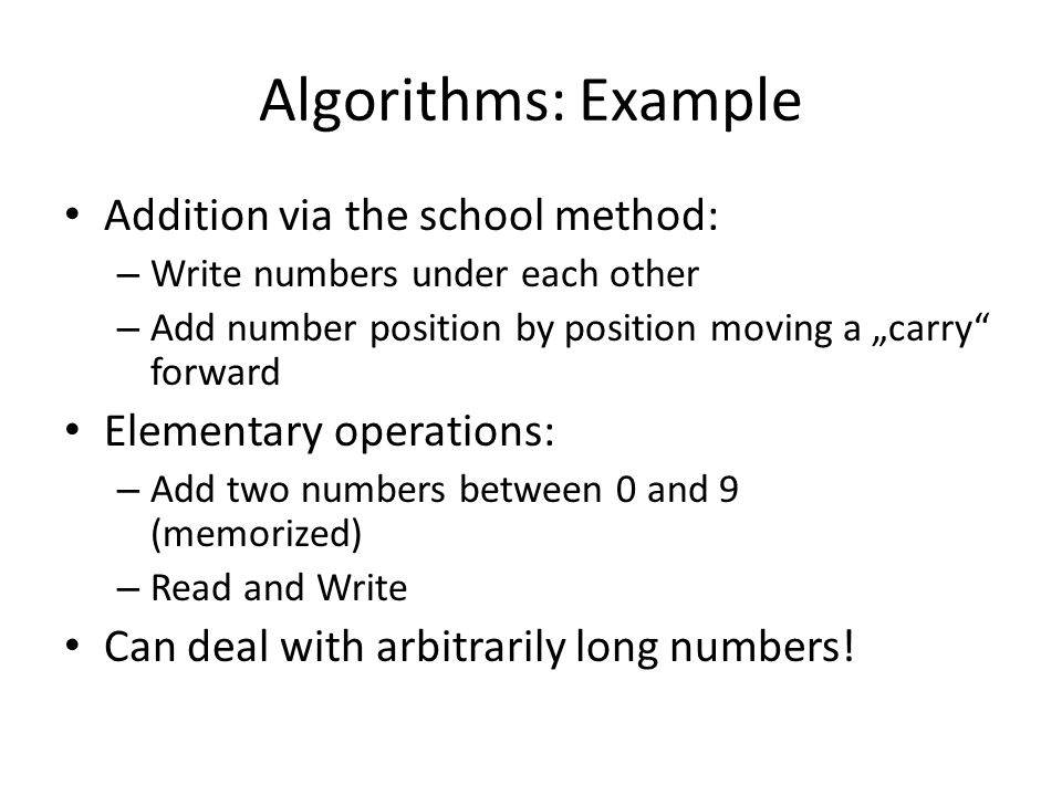 "Algorithms: Example Addition via the school method: – Write numbers under each other – Add number position by position moving a ""carry"" forward Elemen"