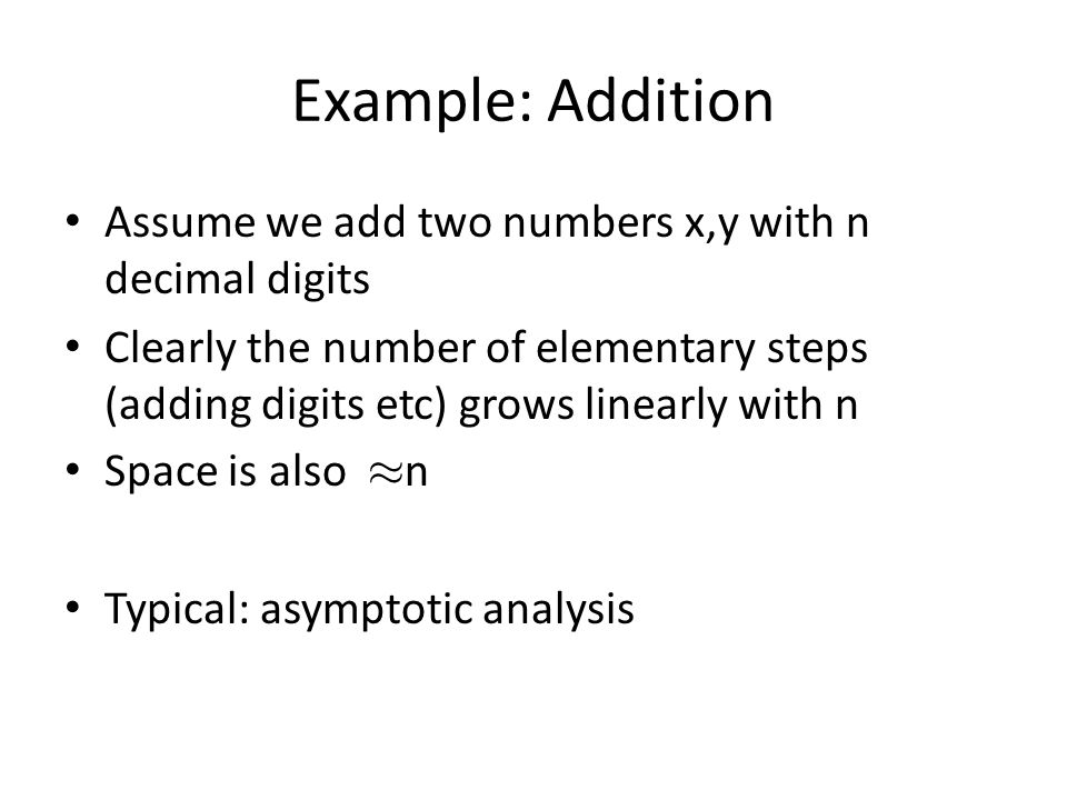 Example: Addition Assume we add two numbers x,y with n decimal digits Clearly the number of elementary steps (adding digits etc) grows linearly with n