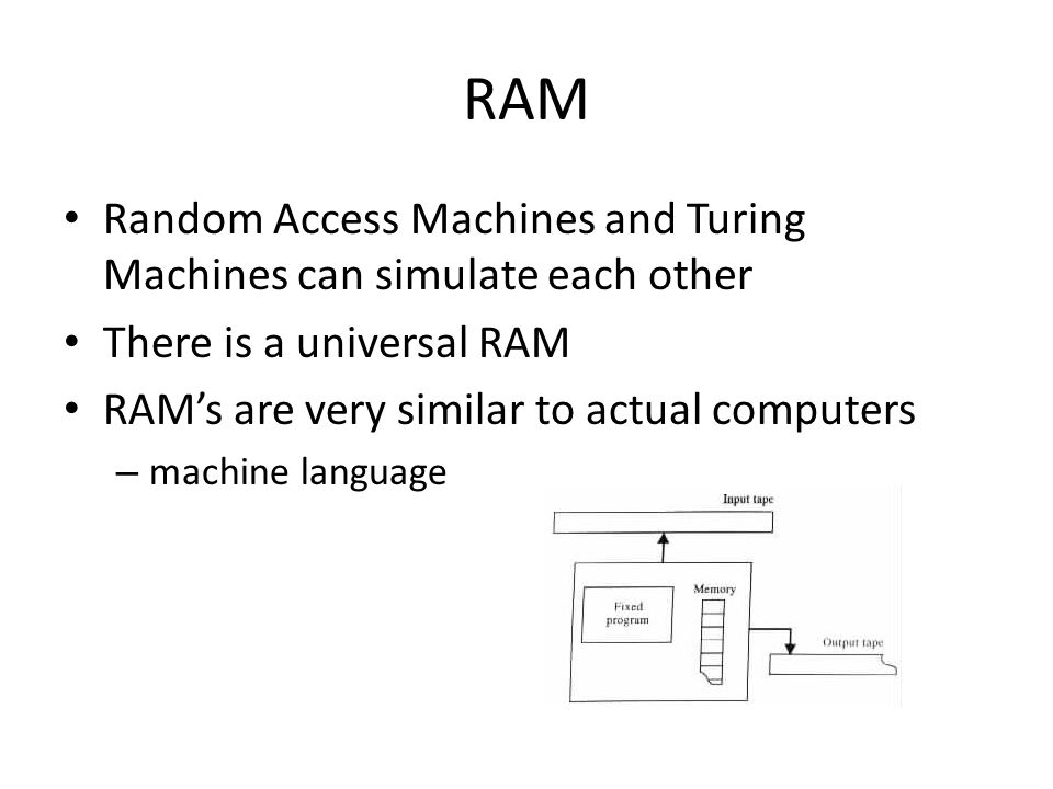 RAM Random Access Machines and Turing Machines can simulate each other There is a universal RAM RAM's are very similar to actual computers – machine l