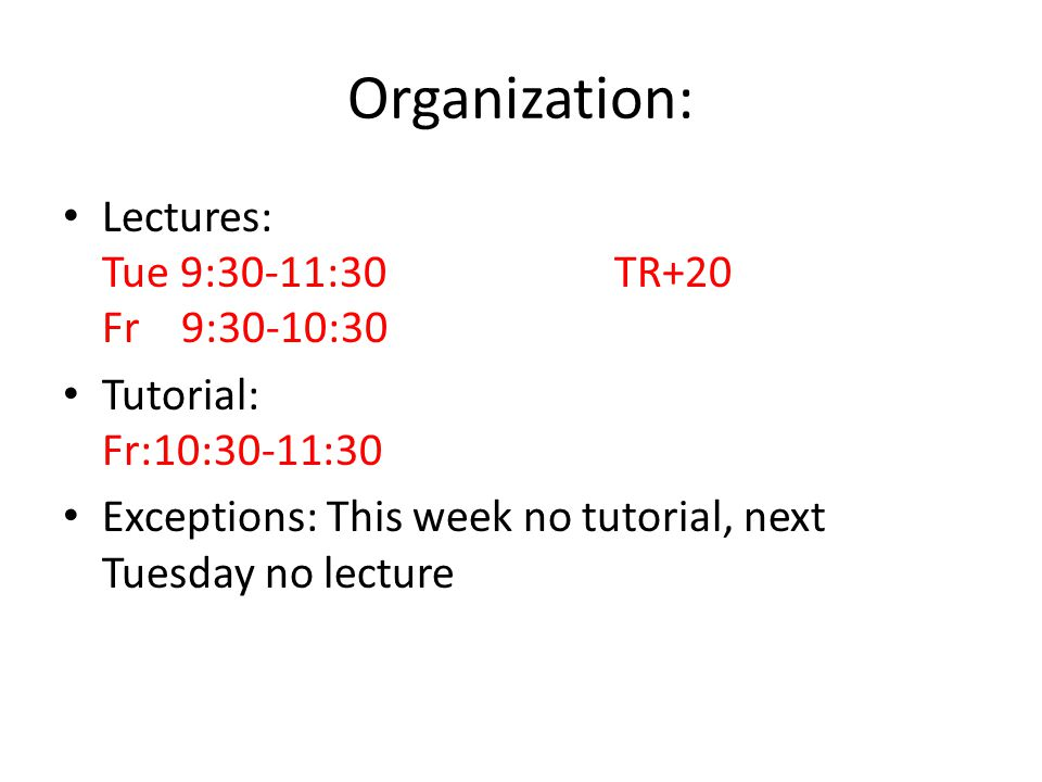 Organization: Lectures: Tue 9:30-11:30 TR+20 Fr 9:30-10:30 Tutorial: Fr:10:30-11:30 Exceptions: This week no tutorial, next Tuesday no lecture