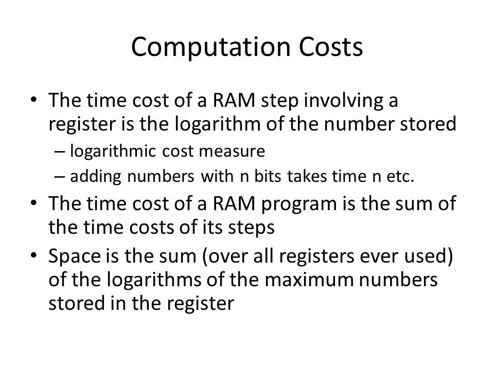 Computation Costs The time cost of a RAM step involving a register is the logarithm of the number stored – logarithmic cost measure – adding numbers w