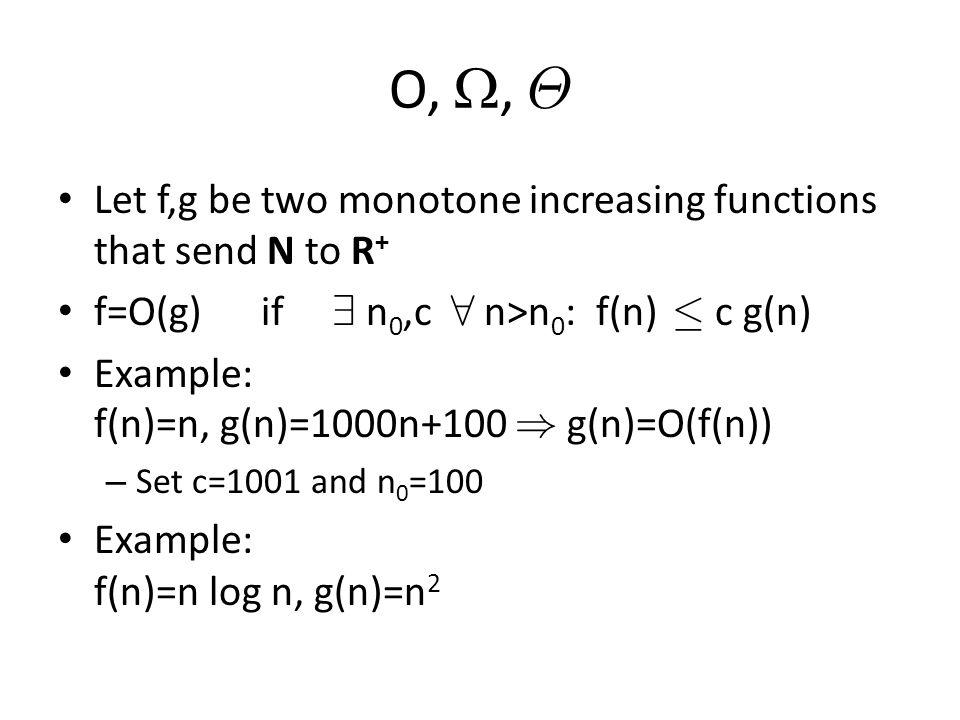 O, , £ Let f,g be two monotone increasing functions that send N to R + f=O(g) if 9 n 0,c 8 n>n 0 : f(n) · c g(n) Example: f(n)=n, g(n)=1000n+100 ) g(n)=O(f(n)) – Set c=1001 and n 0 =100 Example: f(n)=n log n, g(n)=n 2