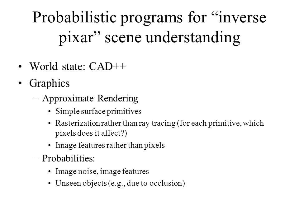 Probabilistic programs for inverse pixar scene understanding World state: CAD++ Graphics –Approximate Rendering Simple surface primitives Rasterization rather than ray tracing (for each primitive, which pixels does it affect ) Image features rather than pixels –Probabilities: Image noise, image features Unseen objects (e.g., due to occlusion)