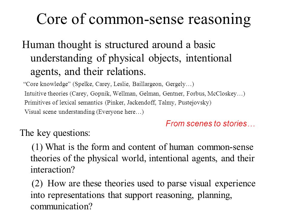 Core of common-sense reasoning Human thought is structured around a basic understanding of physical objects, intentional agents, and their relations.