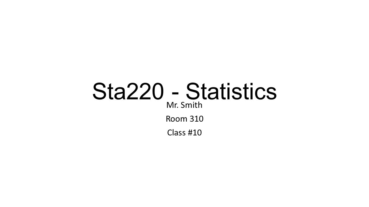 Sta220 - Statistics Mr. Smith Room 310 Class #10