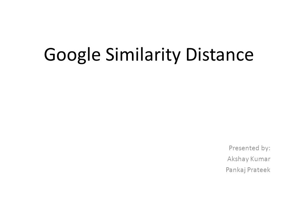 Google Similarity Distance Presented by: Akshay Kumar Pankaj Prateek