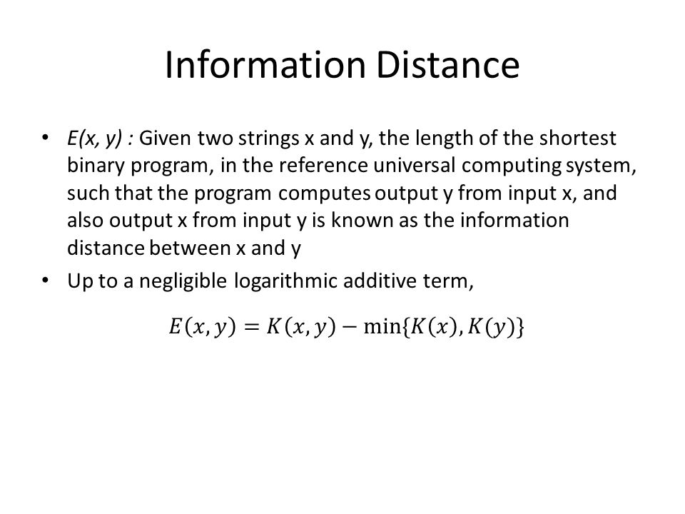 Information Distance E(x, y) : Given two strings x and y, the length of the shortest binary program, in the reference universal computing system, such